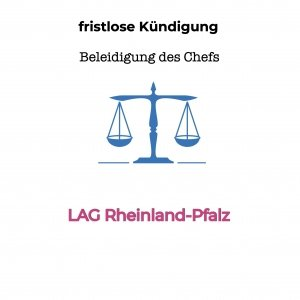 fristlose Kündigung und Beleidigung - LAG Rheinland-Pfalz