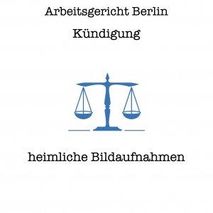 Arbeitsgericht Berlin- Entscheidung - Kündigung wegen heimlicher Bildaufnahmen